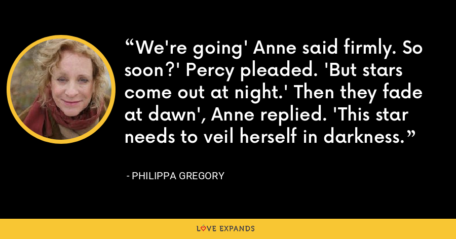 We're going' Anne said firmly. So soon?' Percy pleaded. 'But stars come out at night.' Then they fade at dawn', Anne replied. 'This star needs to veil herself in darkness. - Philippa Gregory