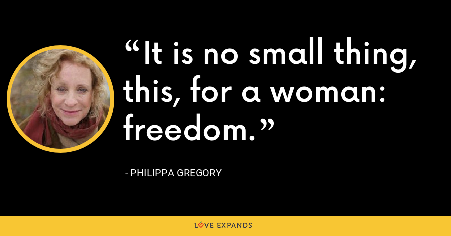 It is no small thing, this, for a woman: freedom. - Philippa Gregory