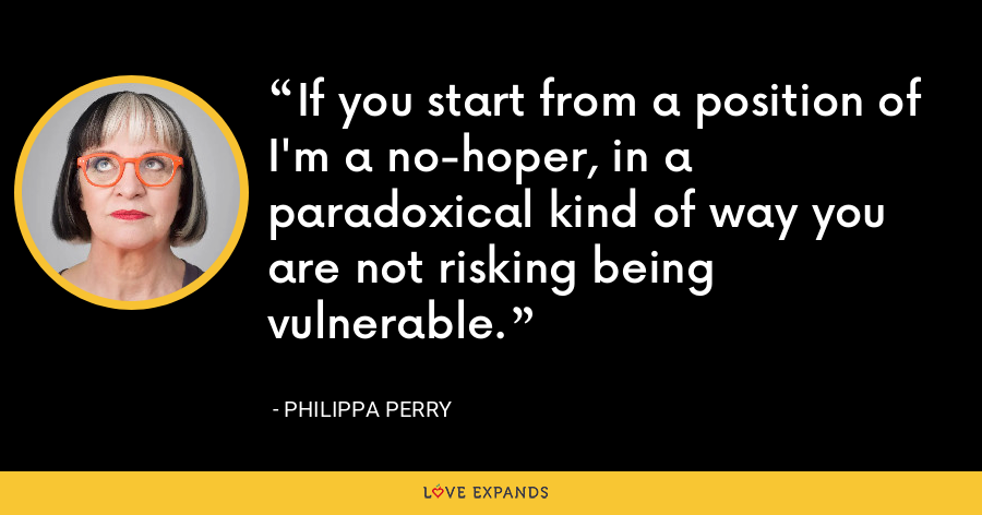 If you start from a position of I'm a no-hoper, in a paradoxical kind of way you are not risking being vulnerable. - Philippa Perry