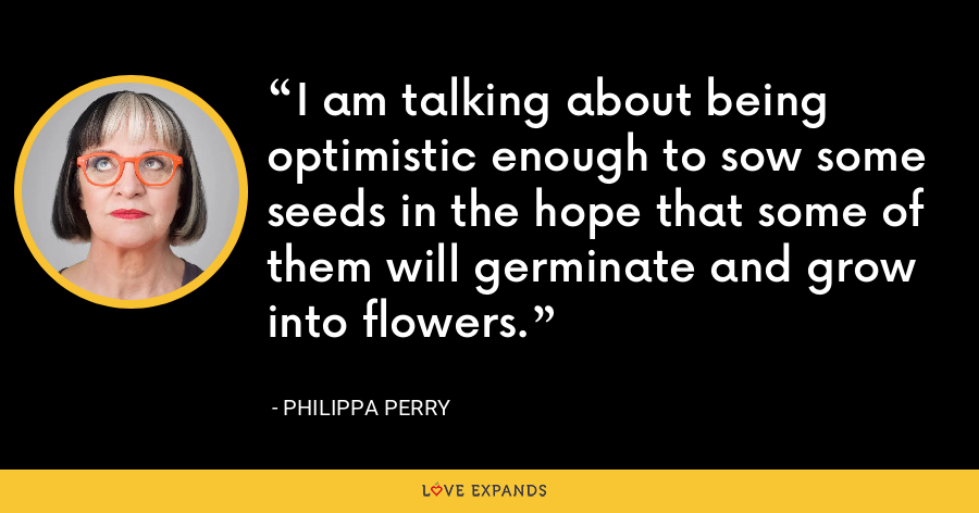 I am talking about being optimistic enough to sow some seeds in the hope that some of them will germinate and grow into flowers. - Philippa Perry