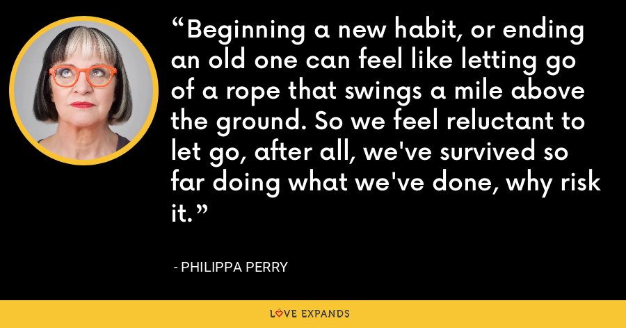 Beginning a new habit, or ending an old one can feel like letting go of a rope that swings a mile above the ground. So we feel reluctant to let go, after all, we've survived so far doing what we've done, why risk it. - Philippa Perry