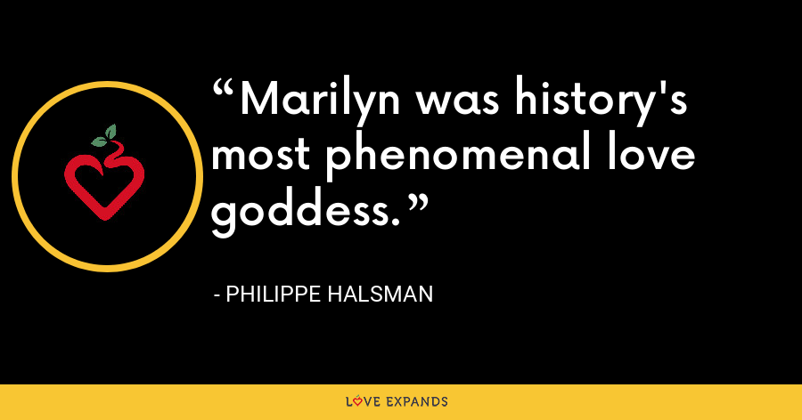 Marilyn was history's most phenomenal love goddess. - Philippe Halsman