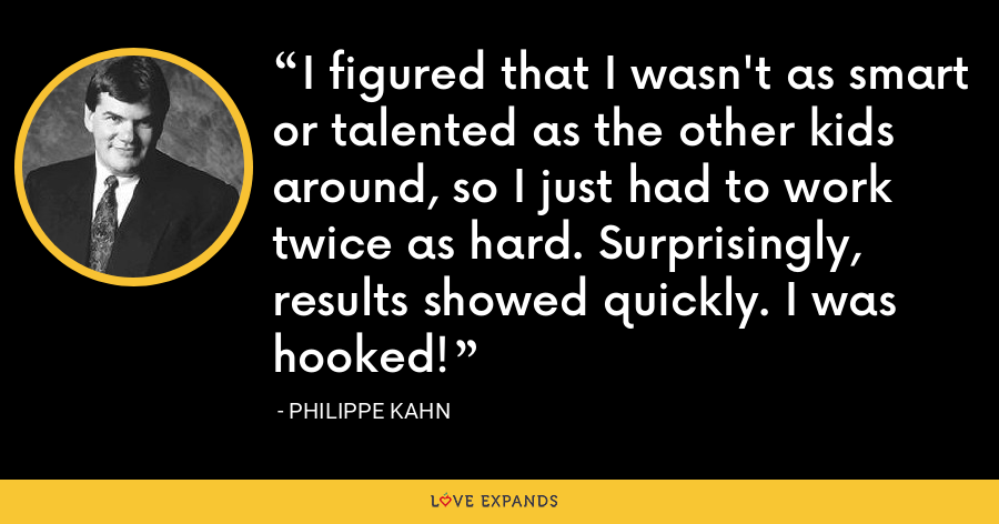 I figured that I wasn't as smart or talented as the other kids around, so I just had to work twice as hard. Surprisingly, results showed quickly. I was hooked! - Philippe Kahn