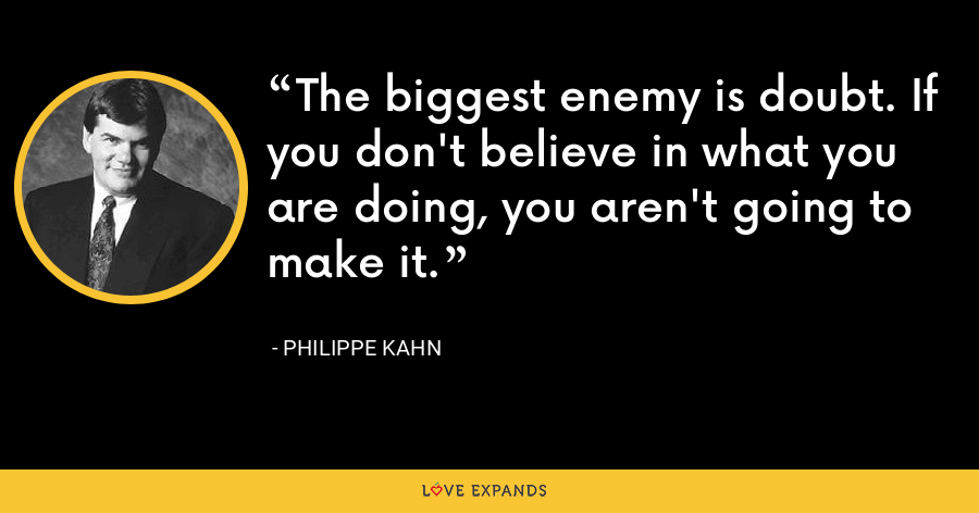 The biggest enemy is doubt. If you don't believe in what you are doing, you aren't going to make it. - Philippe Kahn