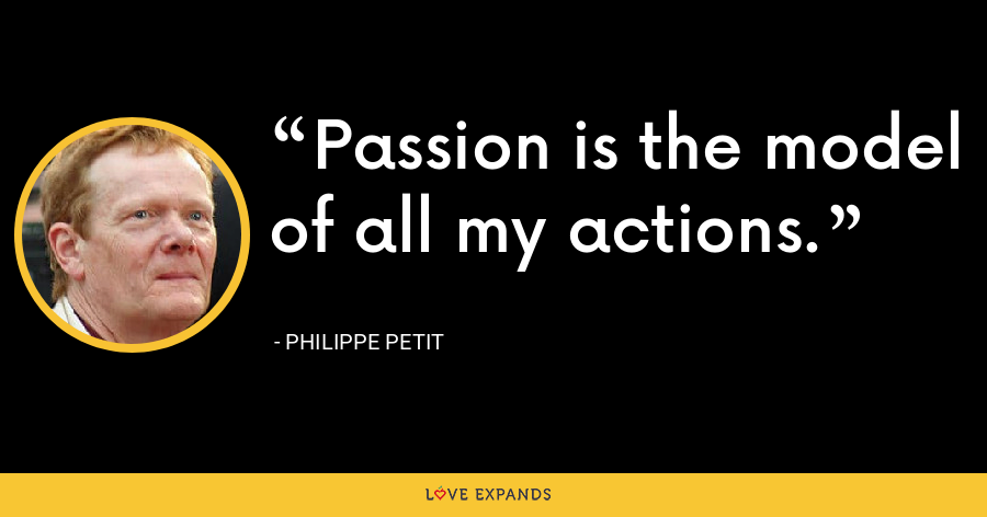 Passion is the model of all my actions. - Philippe Petit