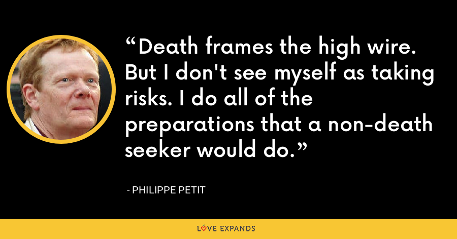 Death frames the high wire. But I don't see myself as taking risks. I do all of the preparations that a non-death seeker would do. - Philippe Petit
