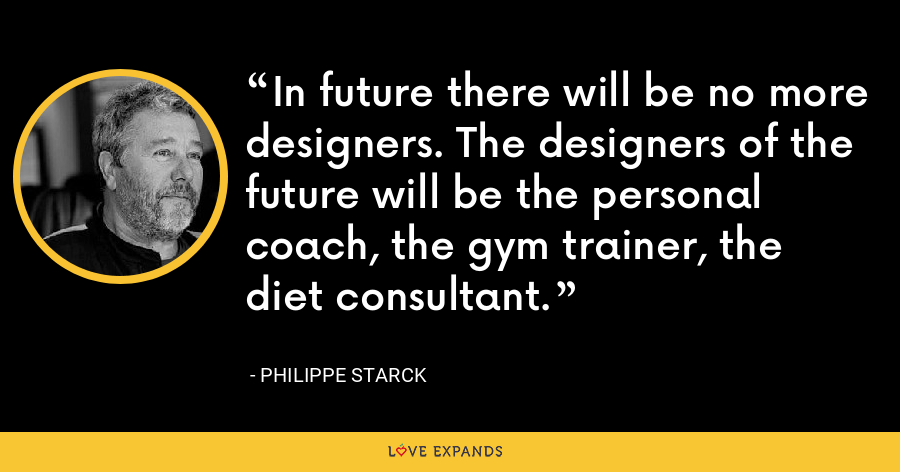 In future there will be no more designers. The designers of the future will be the personal coach, the gym trainer, the diet consultant. - Philippe Starck
