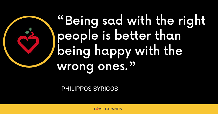 Being sad with the right people is better than being happy with the wrong ones. - Philippos Syrigos