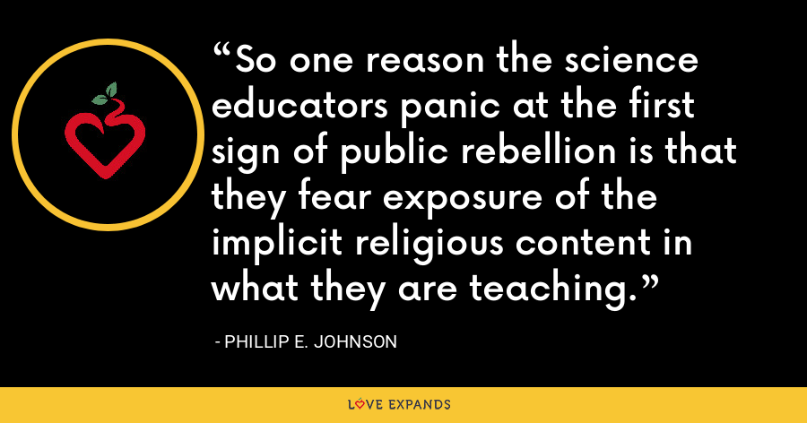 So one reason the science educators panic at the first sign of public rebellion is that they fear exposure of the implicit religious content in what they are teaching. - Phillip E. Johnson