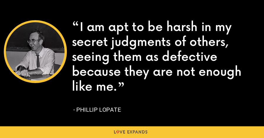 I am apt to be harsh in my secret judgments of others, seeing them as defective because they are not enough like me. - Phillip Lopate