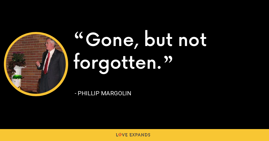 Gone, but not forgotten. - Phillip Margolin