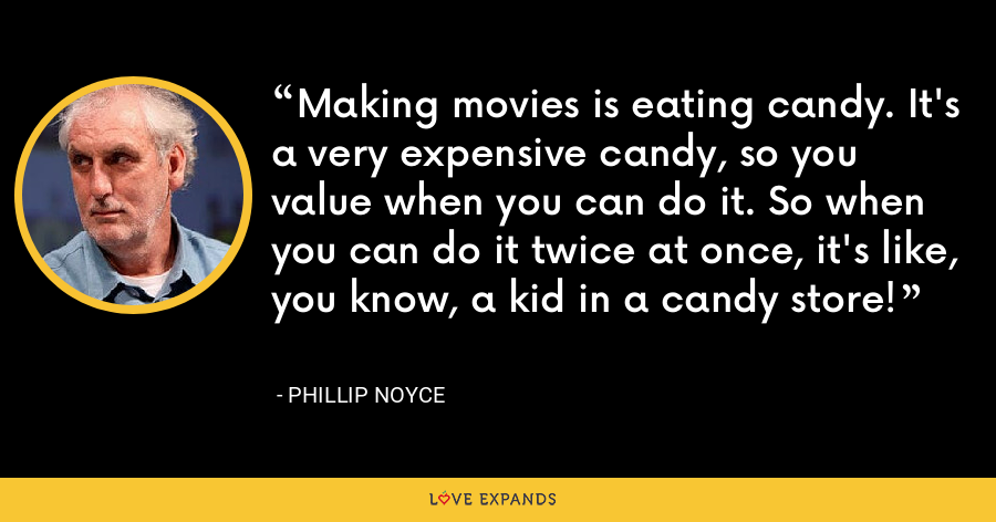Making movies is eating candy. It's a very expensive candy, so you value when you can do it. So when you can do it twice at once, it's like, you know, a kid in a candy store! - Phillip Noyce