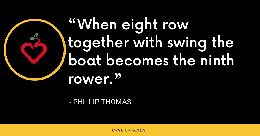When eight row together with swing the boat becomes the ninth rower. - Phillip Thomas
