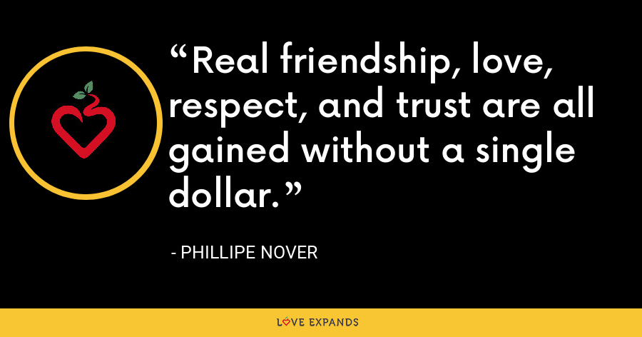 Real friendship, love, respect, and trust are all gained without a single dollar. - Phillipe Nover