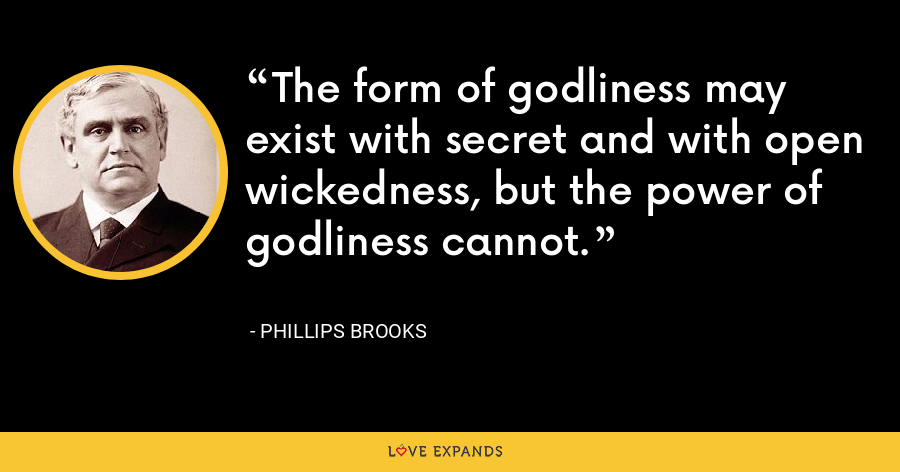 The form of godliness may exist with secret and with open wickedness, but the power of godliness cannot. - Phillips Brooks