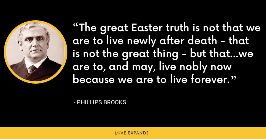 The great Easter truth is not that we are to live newly after death - that is not the great thing - but that...we are to, and may, live nobly now because we are to live forever. - Phillips Brooks