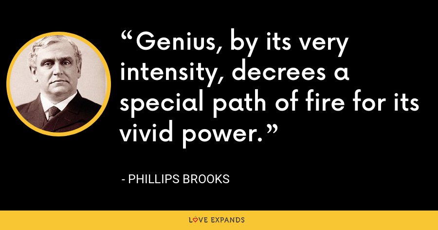 Genius, by its very intensity, decrees a special path of fire for its vivid power. - Phillips Brooks