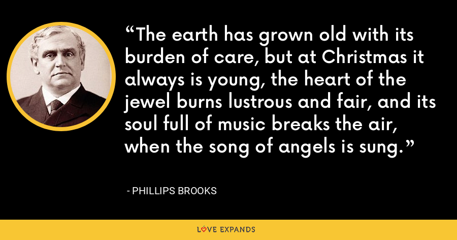 The earth has grown old with its burden of care, but at Christmas it always is young, the heart of the jewel burns lustrous and fair, and its soul full of music breaks the air, when the song of angels is sung. - Phillips Brooks