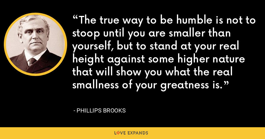 The true way to be humble is not to stoop until you are smaller than yourself, but to stand at your real height against some higher nature that will show you what the real smallness of your greatness is. - Phillips Brooks
