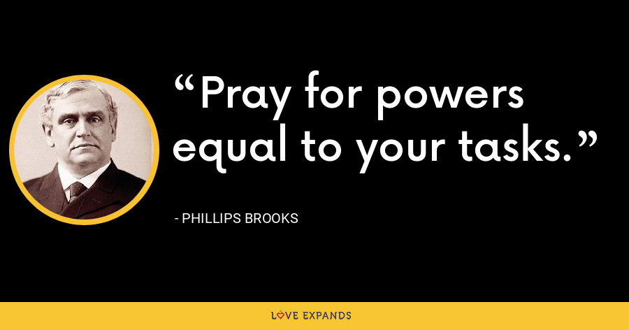 Pray for powers equal to your tasks. - Phillips Brooks