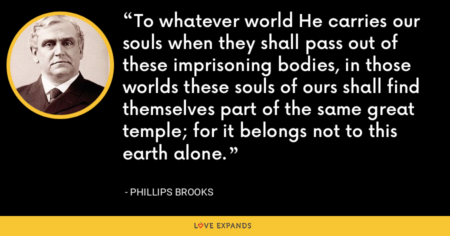 To whatever world He carries our souls when they shall pass out of these imprisoning bodies, in those worlds these souls of ours shall find themselves part of the same great temple; for it belongs not to this earth alone. - Phillips Brooks