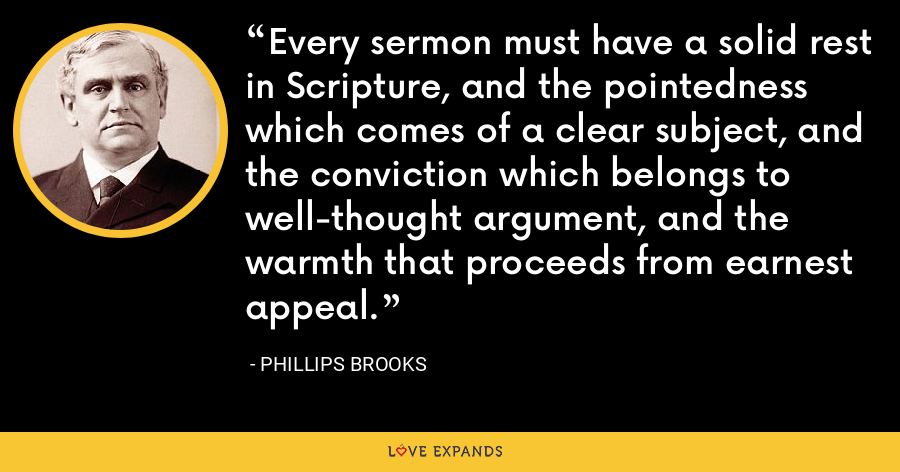 Every sermon must have a solid rest in Scripture, and the pointedness which comes of a clear subject, and the conviction which belongs to well-thought argument, and the warmth that proceeds from earnest appeal. - Phillips Brooks