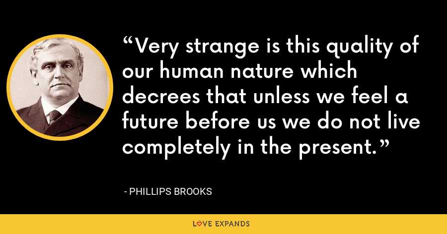 Very strange is this quality of our human nature which decrees that unless we feel a future before us we do not live completely in the present. - Phillips Brooks