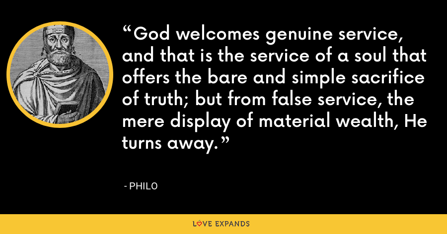 God welcomes genuine service, and that is the service of a soul that offers the bare and simple sacrifice of truth; but from false service, the mere display of material wealth, He turns away. - Philo