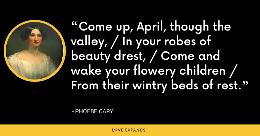 Come up, April, though the valley, / In your robes of beauty drest, / Come and wake your flowery children / From their wintry beds of rest. - Phoebe Cary