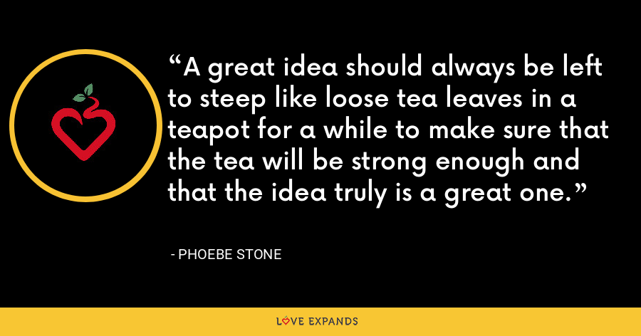 A great idea should always be left to steep like loose tea leaves in a teapot for a while to make sure that the tea will be strong enough and that the idea truly is a great one. - Phoebe Stone