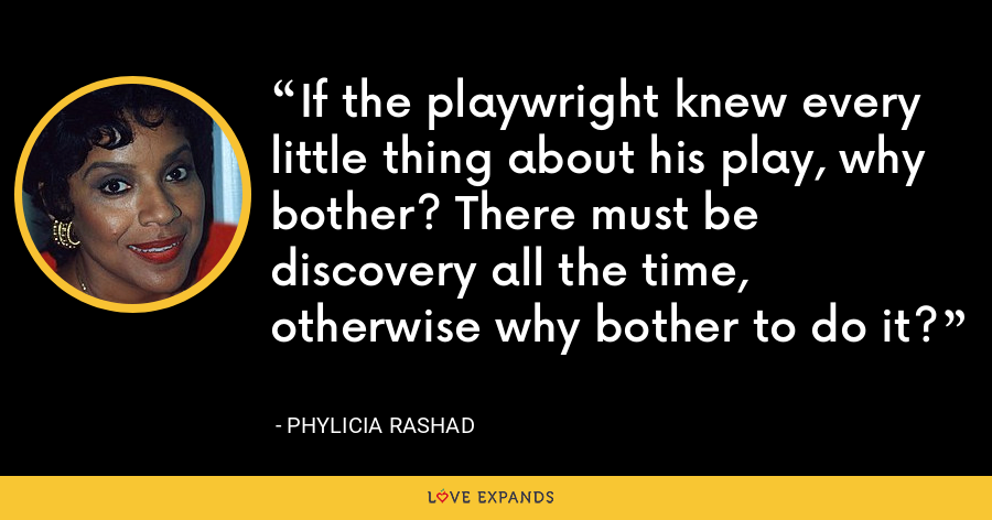 If the playwright knew every little thing about his play, why bother? There must be discovery all the time, otherwise why bother to do it? - Phylicia Rashad