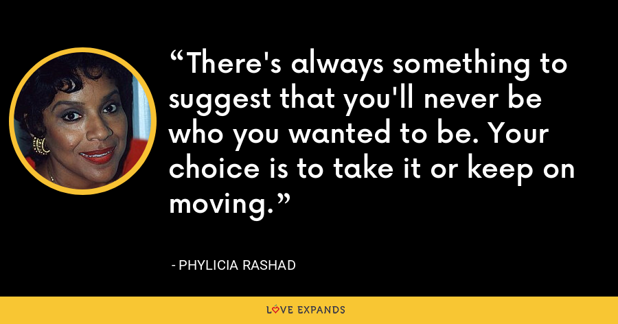 There's always something to suggest that you'll never be who you wanted to be. Your choice is to take it or keep on moving. - Phylicia Rashad