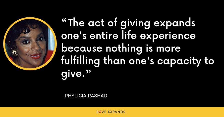 The act of giving expands one's entire life experience because nothing is more fulfilling than one's capacity to give. - Phylicia Rashad