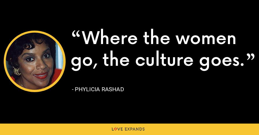 Where the women go, the culture goes. - Phylicia Rashad