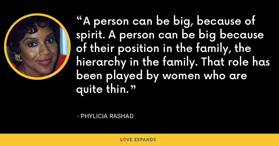 A person can be big, because of spirit. A person can be big because of their position in the family, the hierarchy in the family. That role has been played by women who are quite thin. - Phylicia Rashad