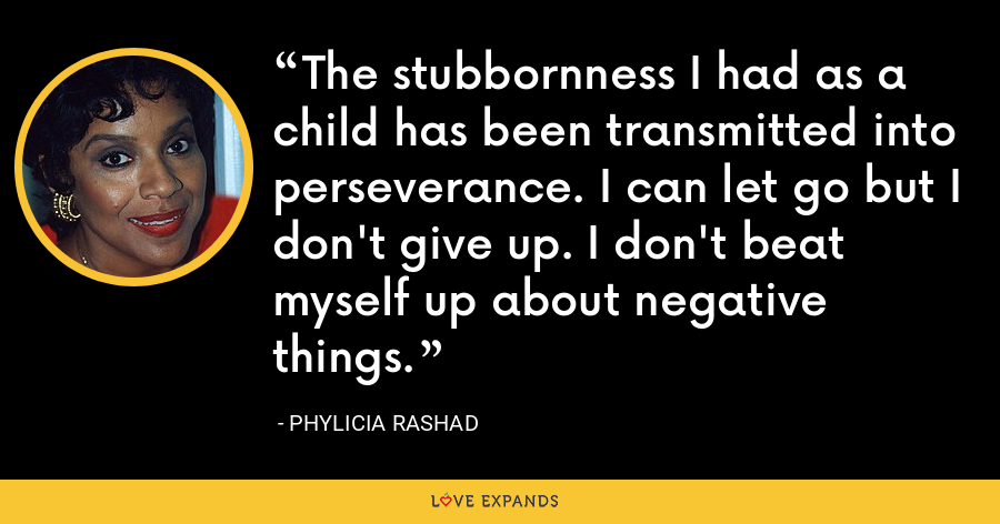 The stubbornness I had as a child has been transmitted into perseverance. I can let go but I don't give up. I don't beat myself up about negative things. - Phylicia Rashad