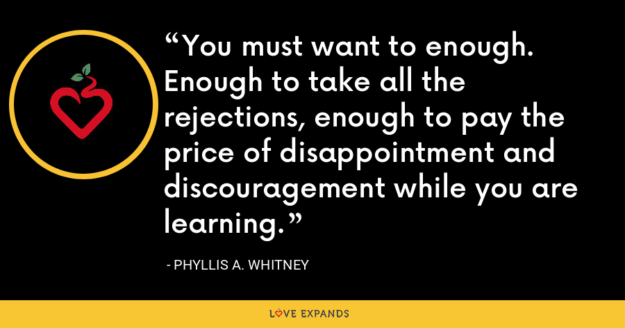 You must want to enough. Enough to take all the rejections, enough to pay the price of disappointment and discouragement while you are learning. - Phyllis A. Whitney