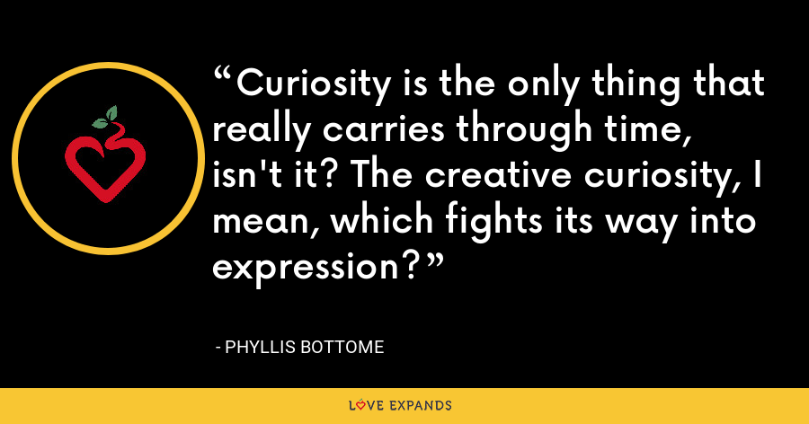 Curiosity is the only thing that really carries through time, isn't it? The creative curiosity, I mean, which fights its way into expression? - Phyllis Bottome