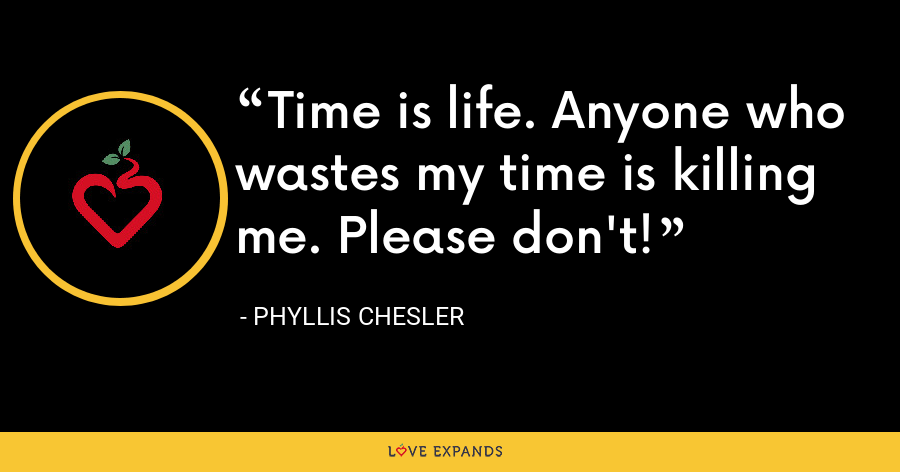 Time is life. Anyone who wastes my time is killing me. Please don't! - Phyllis Chesler