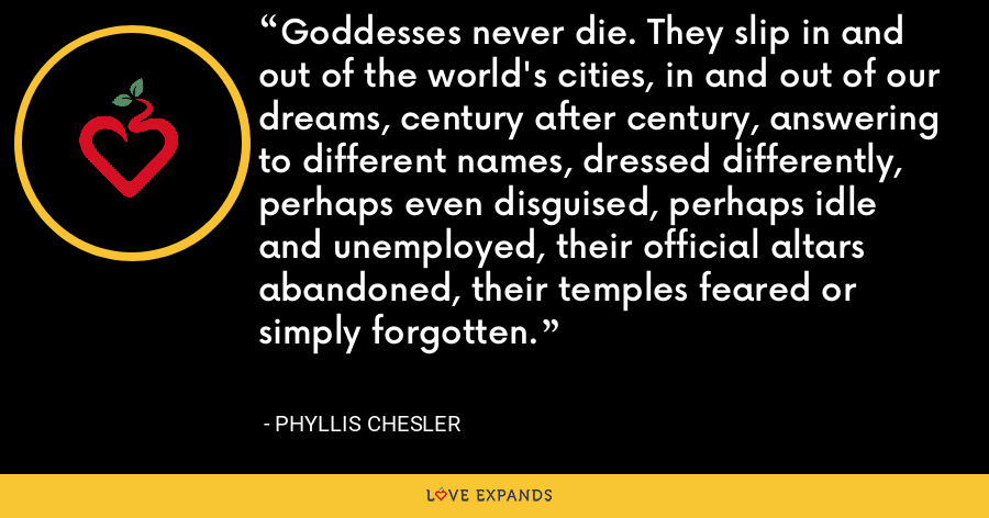 Goddesses never die. They slip in and out of the world's cities, in and out of our dreams, century after century, answering to different names, dressed differently, perhaps even disguised, perhaps idle and unemployed, their official altars abandoned, their temples feared or simply forgotten. - Phyllis Chesler