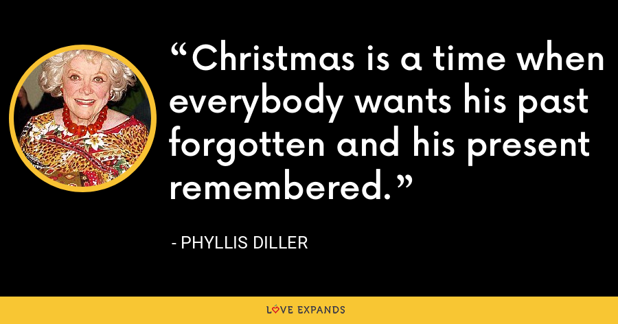 Christmas is a time when everybody wants his past forgotten and his present remembered. - Phyllis Diller