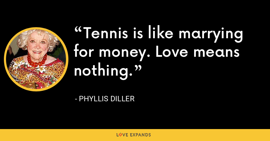 Tennis is like marrying for money. Love means nothing. - Phyllis Diller