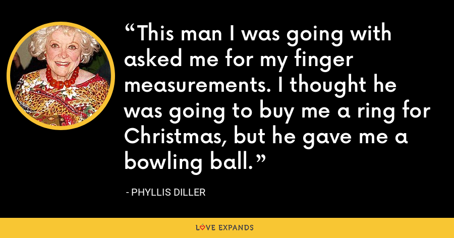 This man I was going with asked me for my finger measurements. I thought he was going to buy me a ring for Christmas, but he gave me a bowling ball. - Phyllis Diller