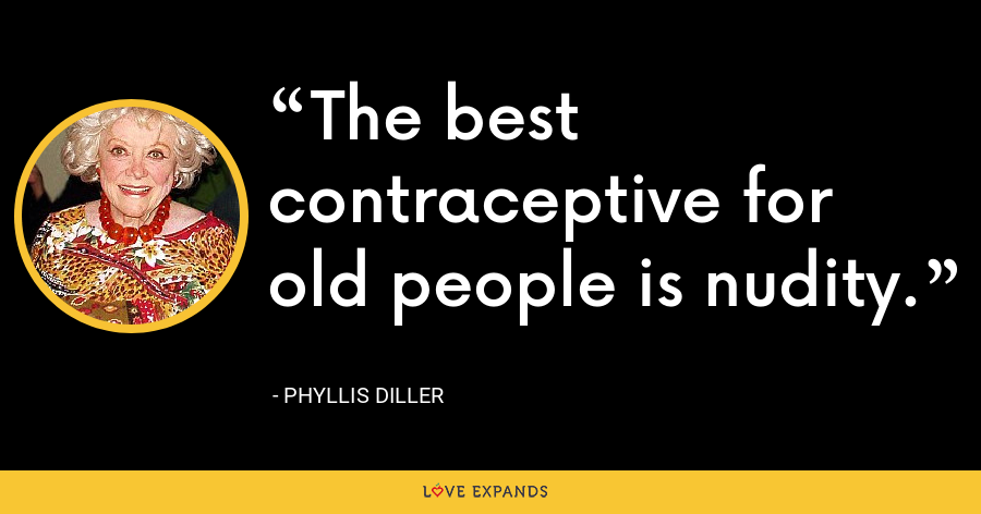 The best contraceptive for old people is nudity. - Phyllis Diller