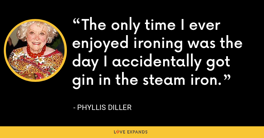 The only time I ever enjoyed ironing was the day I accidentally got gin in the steam iron. - Phyllis Diller