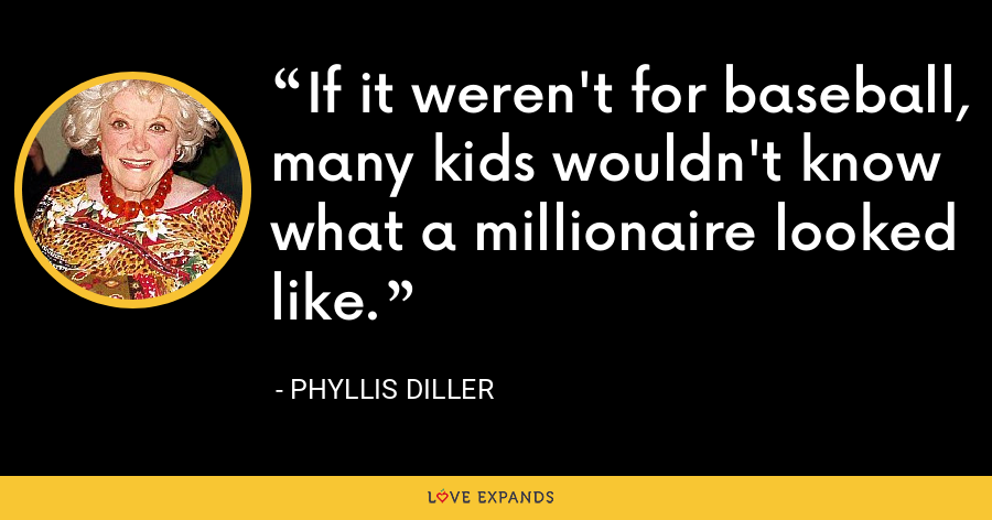 If it weren't for baseball, many kids wouldn't know what a millionaire looked like. - Phyllis Diller