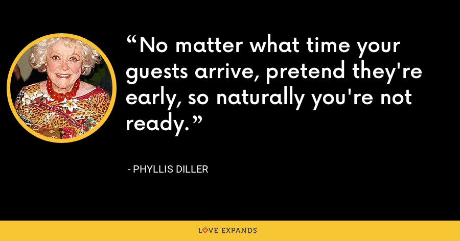 No matter what time your guests arrive, pretend they're early, so naturally you're not ready. - Phyllis Diller