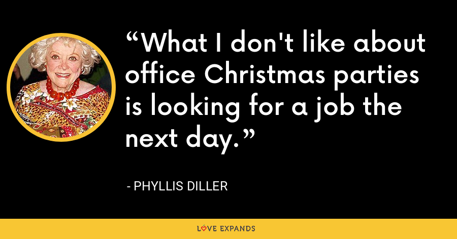 What I don't like about office Christmas parties is looking for a job the next day. - Phyllis Diller