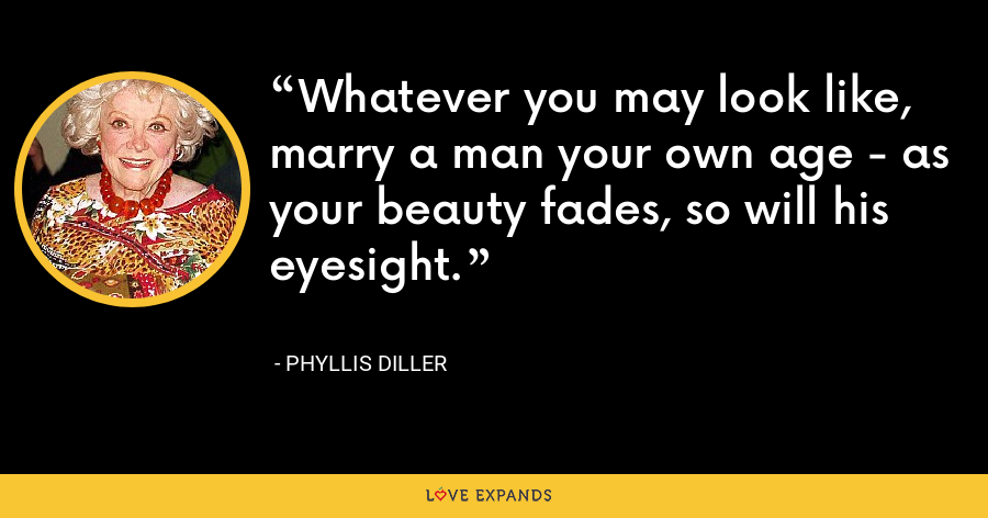 Whatever you may look like, marry a man your own age - as your beauty fades, so will his eyesight. - Phyllis Diller