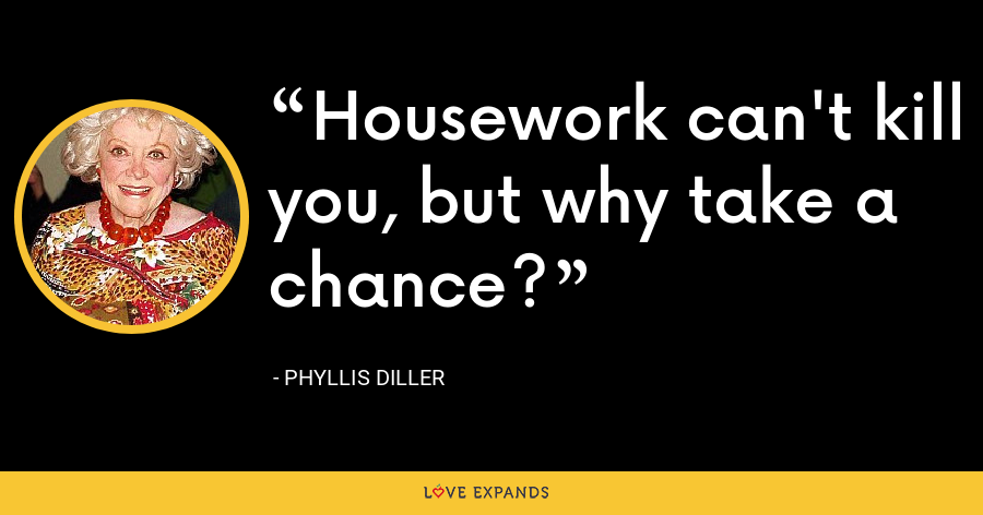 Housework can't kill you, but why take a chance? - Phyllis Diller